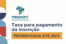 Pra cego ver: imagem com o texto: ProfEPT, taxa para pagamento de inscrição prorrogada até 25 de março. Fim da descrição.